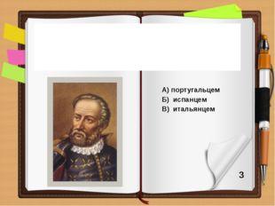 А) португальцем Б) испанцем В) итальянцем По своему происхождению Ф. Магелла