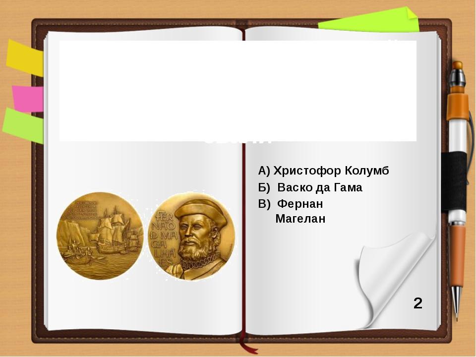 А) Христофор Колумб Б) Васко да Гама В) Фернан Магелан Путешественника, кото...