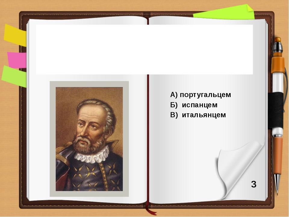 А) португальцем Б) испанцем В) итальянцем По своему происхождению Ф. Магелла...