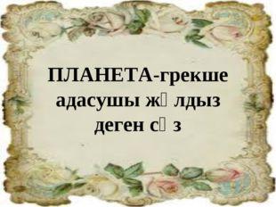 ПЛАНЕТА-грекше адасушы жұлдыз деген сөз