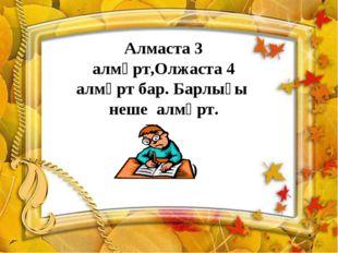 Алмаста 3 алмұрт,Олжаста 4 алмұрт бар. Барлығы неше алмұрт. (3 бөлік)