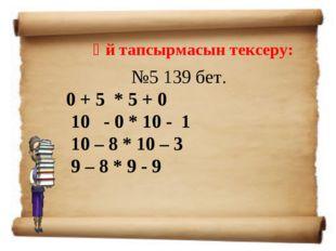Үй тапсырмасын тексеру: №5139 бет. 0 + 5 * 5 + 0 10 - 0 * 10 - 1 10 – 8 * 10