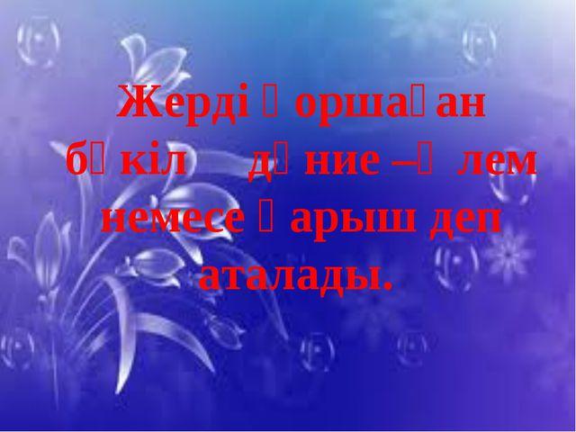 Жерді қоршаған бүкіл дүние –Әлем немесе Ғарыш деп аталады.