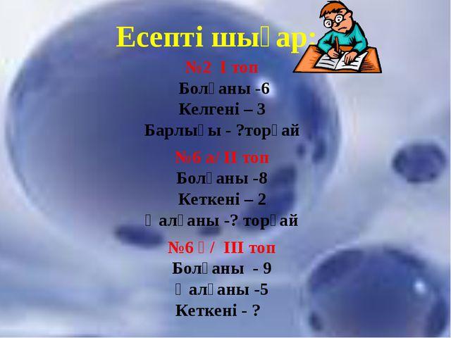 Есепті шығар: №2 І топ Болғаны -6 Келгені – 3 Барлығы - ?торғай №6 а/ ІІ топ...