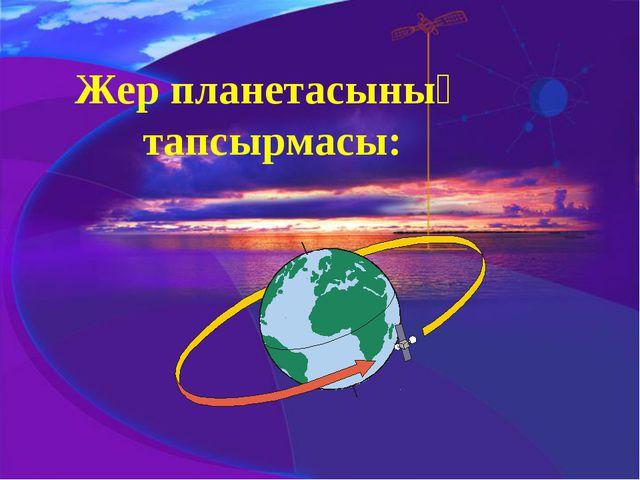 Жер планетасының тапсырмасы: