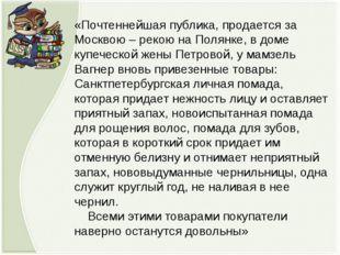 «Почтеннейшая публика, продается за Москвою – рекою на Полянке, в доме купече