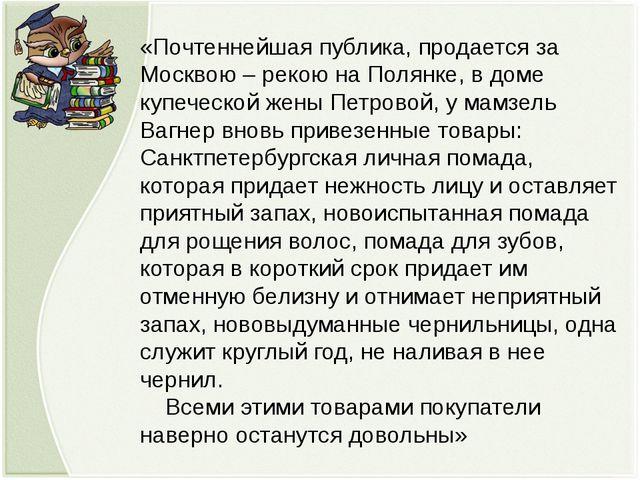 «Почтеннейшая публика, продается за Москвою – рекою на Полянке, в доме купече...