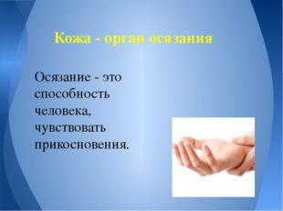 Кожа - орган осязания Осязание - это способность человека, чувствовать прико