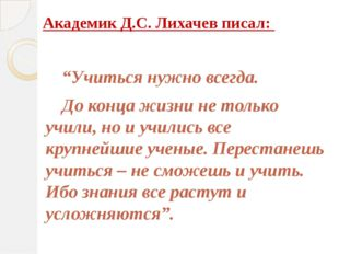 """Академик Д.С. Лихачев писал:  """"Учиться нужно всегда. До конца жизни не тол"""