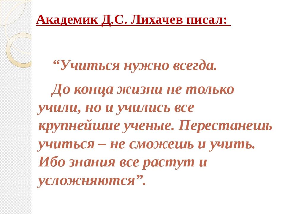 """Академик Д.С. Лихачев писал:  """"Учиться нужно всегда. До конца жизни не тол..."""