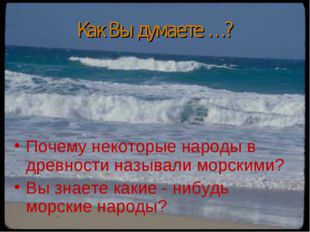 Как Вы думаете …? Почему некоторые народы в древности называли морскими? Вы з