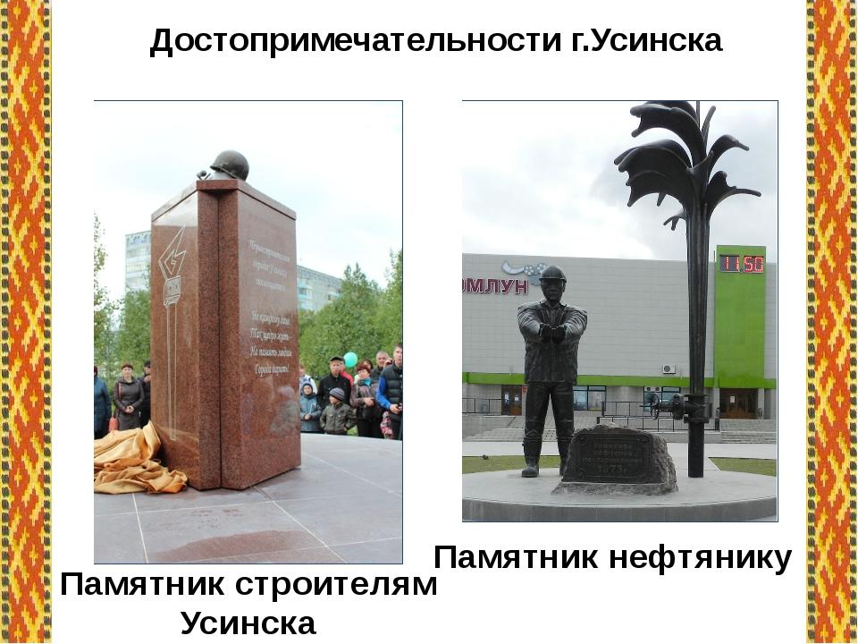 Достопримечательности г.Усинска Памятник строителям Усинска Памятник нефтянику