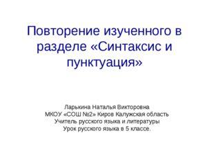 Повторение изученного в разделе «Синтаксис и пунктуация» Ларькина Наталья Вик