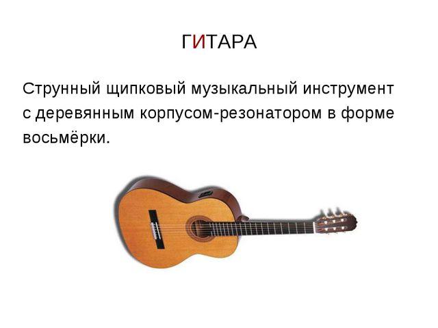 ГИТАРА Струнный щипковый музыкальный инструмент с деревянным корпусом-резонат...
