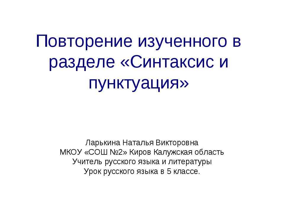 Повторение изученного в разделе «Синтаксис и пунктуация» Ларькина Наталья Вик...