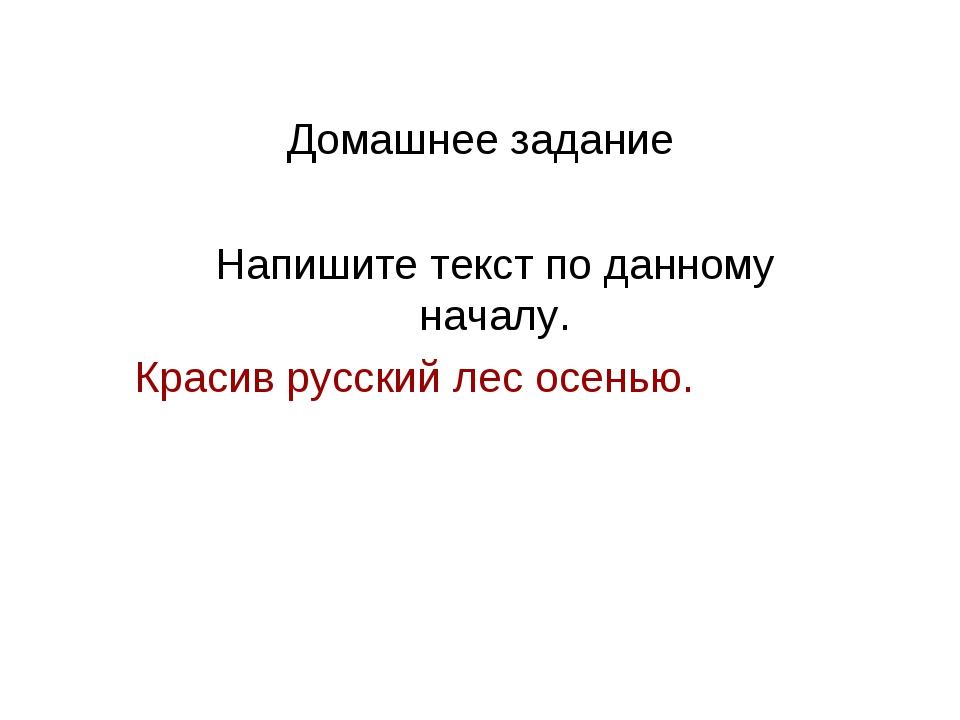 Домашнее задание Напишите текст по данному началу. Красив русский лес осенью.