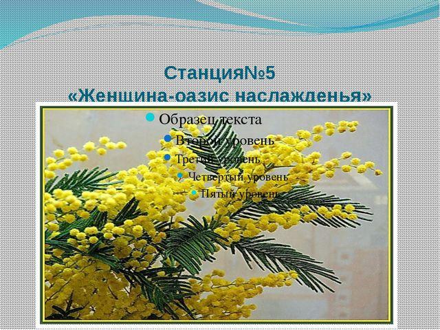 Станция№5 «Женщина-оазис наслажденья»