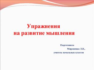 Упражнения на развитие мышления Подготовила Мироненко Л.В., учитель начальных
