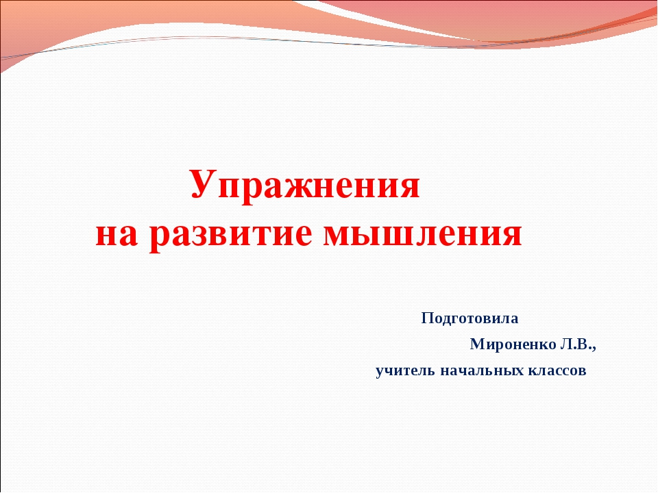 Упражнения на развитие мышления Подготовила Мироненко Л.В., учитель начальных...