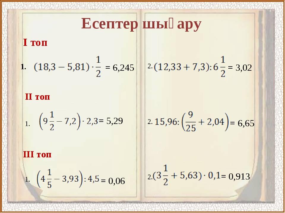 Есептер шығару І топ ІІ топ ІІІ топ 1. 1. 1. 2. 2. 2. = 6,245 = 3,02 = 5,29 =...