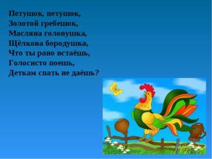 Петушок, петушок, Золотой гребешок, Масляна головушка, Щёлкова бородушка, Что