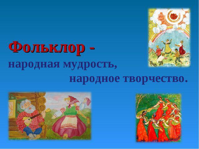 Фольклор - народная мудрость, народное творчество.