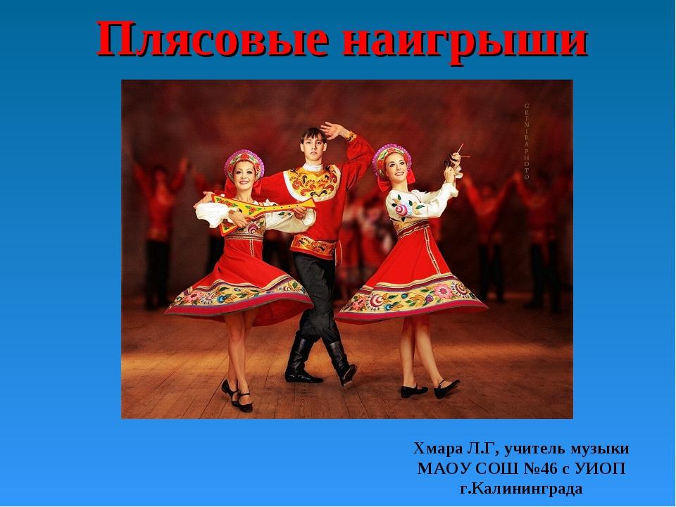 Плясовые наигрыши Хмара Л.Г, учитель музыки МАОУ СОШ №46 с УИОП г.Калининграда