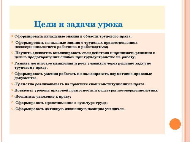 Цели и задачи урока Сформировать начальные знания в области трудового права....