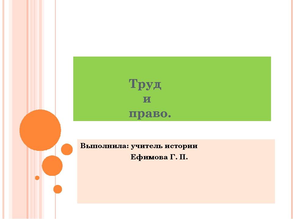 Труд и право. Выполнила: учитель истории Ефимова Г. П.