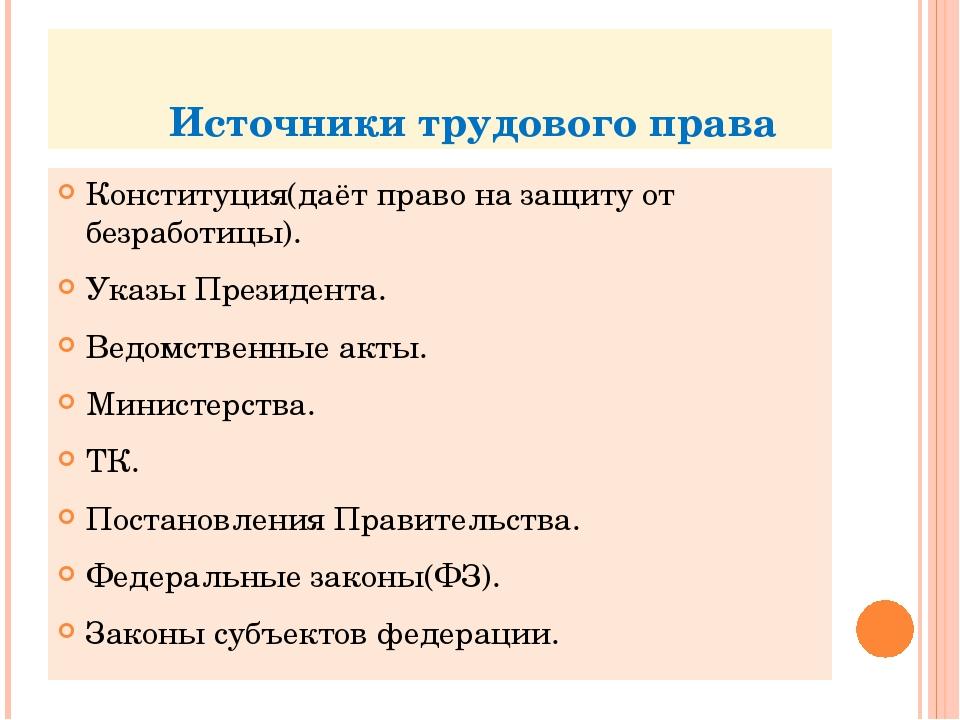 Источники трудового права Конституция(даёт право на защиту от безработицы)....