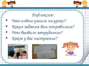 Рефлексия: Что нового узнали на уроке? Какие задания вам понравились? Что выз