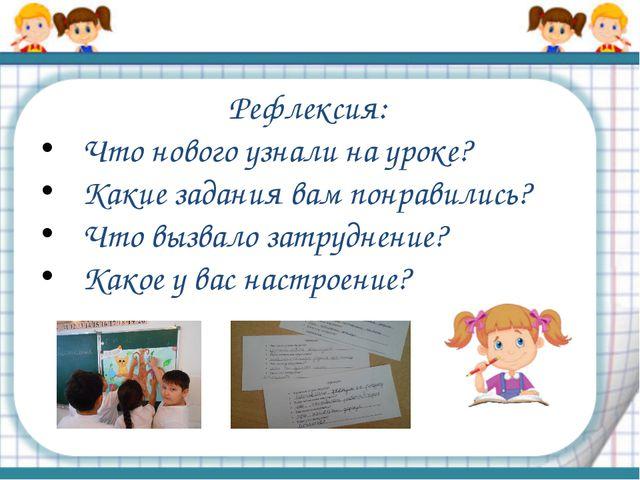 Рефлексия: Что нового узнали на уроке? Какие задания вам понравились? Что выз...