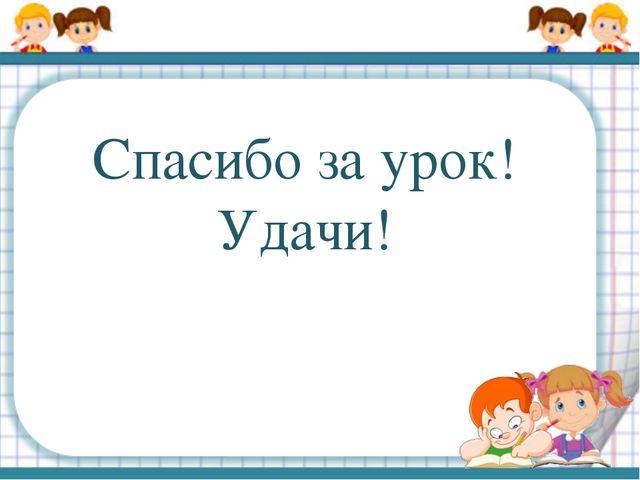 Спасибо за урок! Удачи!