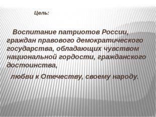 Цель: Воспитание патриотов России, граждан правового демократического госуда