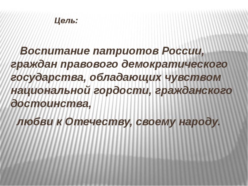 Цель: Воспитание патриотов России, граждан правового демократического госуда...