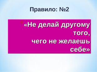 «Не делай другому того, чего не желаешь себе» Правило: №2