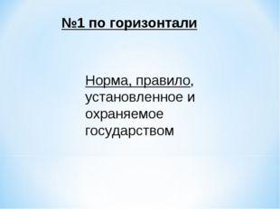 №1 по горизонтали Норма, правило, установленное и охраняемое государством