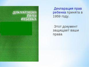 Декларация прав ребенка принята в 1959 году. Этот документ защищает ваши права