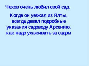 Чехов очень любил свой сад. Когда он уезжал из Ялты, всегда давал подробные у
