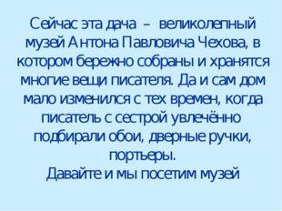Сейчас эта дача – великолепный музей Антона Павловича Чехова, в котором береж