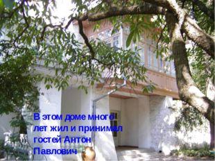 В этом доме много лет жил и принимал гостей Антон Павлович
