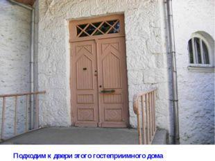 Подходим к двери этого гостеприимного дома