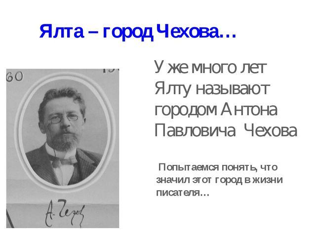 Уже много лет Ялту называют городом Антона Павловича Чехова Ялта – город Чехо...