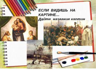 ЕСЛИ ВИДИШЬ НА КАРТИНЕ… Дайте название картин
