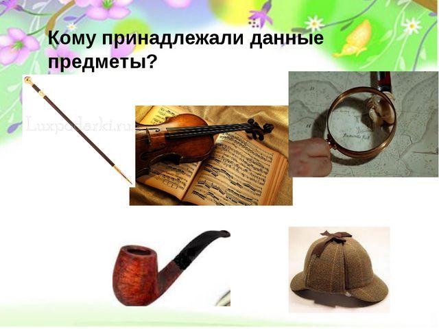 Кому принадлежали данные предметы?