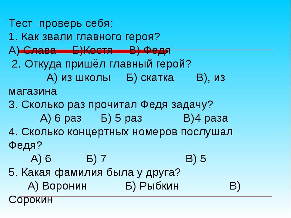 Тест проверь себя: 1. Как звали главного героя? А) Слава Б)Костя В) Федя 2. О...