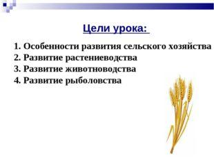 * Цели урока: 1. Особенности развития сельского хозяйства 2. Развитие растени