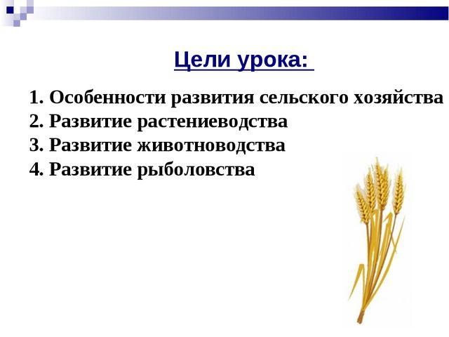 * Цели урока: 1. Особенности развития сельского хозяйства 2. Развитие растени...