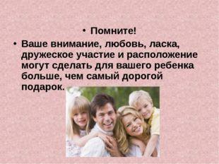 Помните! Ваше внимание, любовь, ласка, дружеское участие и расположение могут
