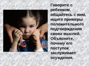 Говорите с ребенком, общайтесь с ним, ищите примеры положительного подтвержде